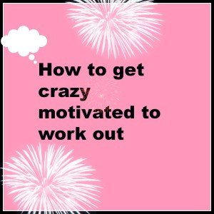 How to get crazy motivated to work out